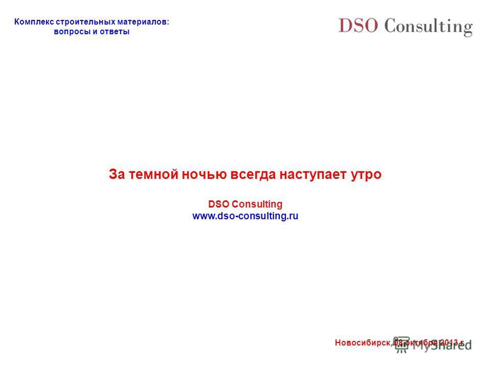 Комплекс строительных материалов: вопросы и ответы Новосибирск, 08 октября 2013 г. За темной ночью всегда наступает утро DSO Consulting www.dso-consulting.ru