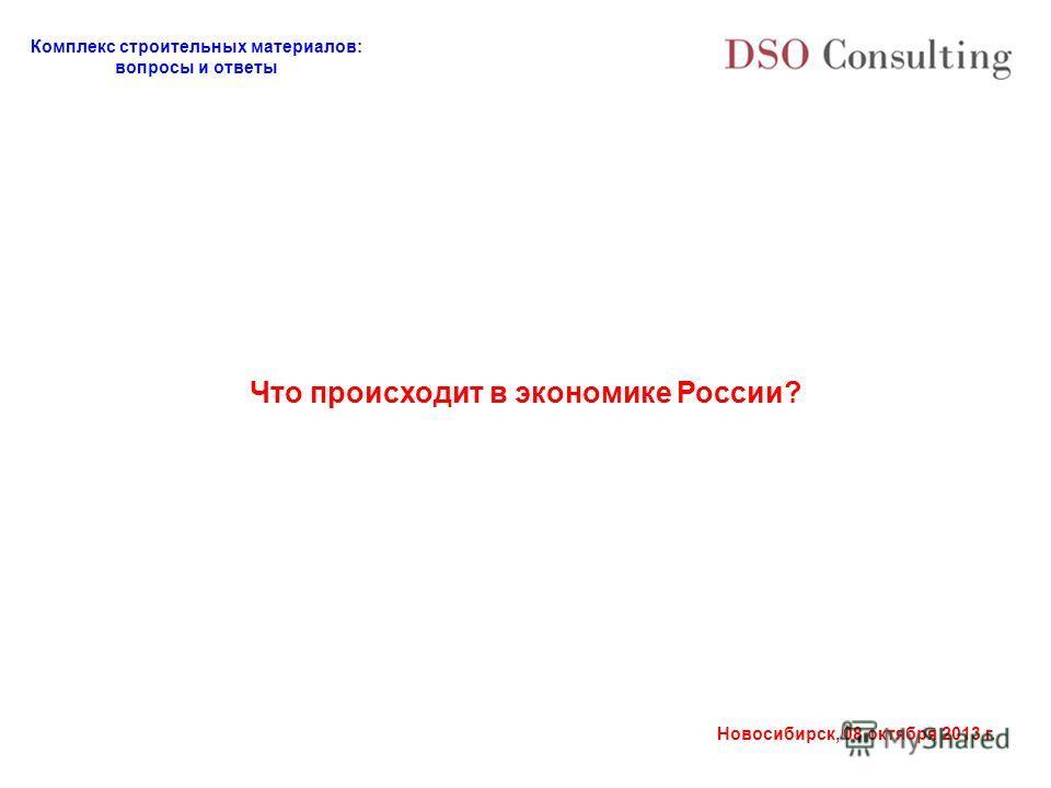 Комплекс строительных материалов: вопросы и ответы Новосибирск, 08 октября 2013 г. Что происходит в экономике России?