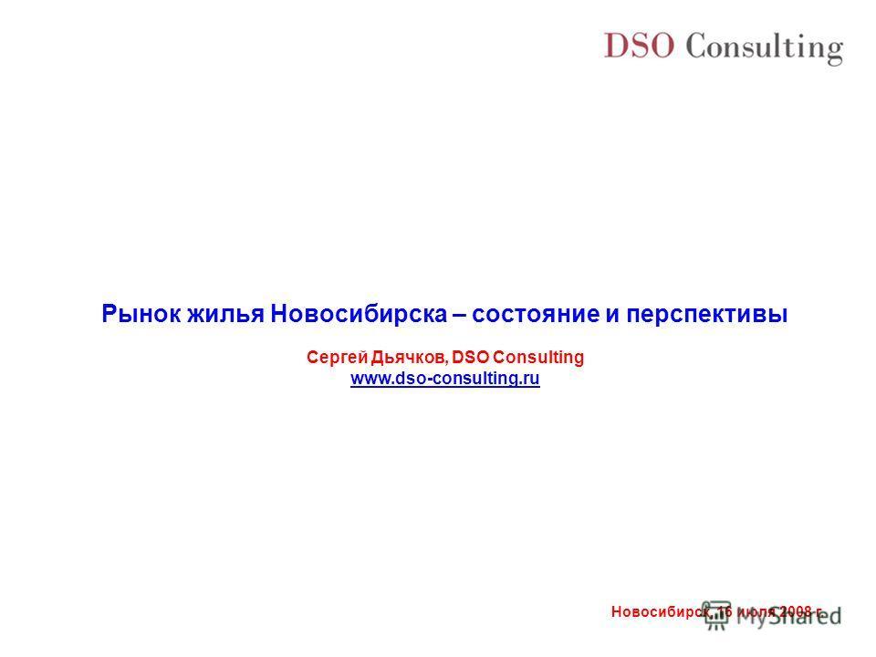 Новосибирск, 16 июля 2008 г. Рынок жилья Новосибирска – состояние и перспективы Сергей Дьячков, DSO Consulting www.dso-consulting.ru