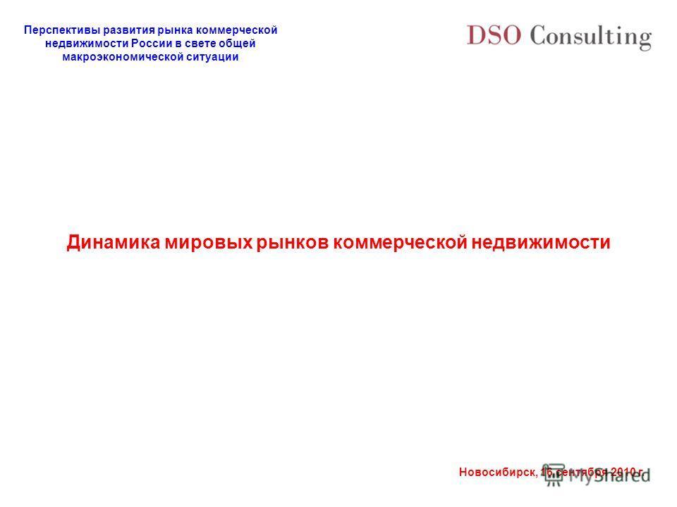 Перспективы развития рынка коммерческой недвижимости России в свете общей макроэкономической ситуации Новосибирск, 16 сентября 2010 г. Динамика мировых рынков коммерческой недвижимости