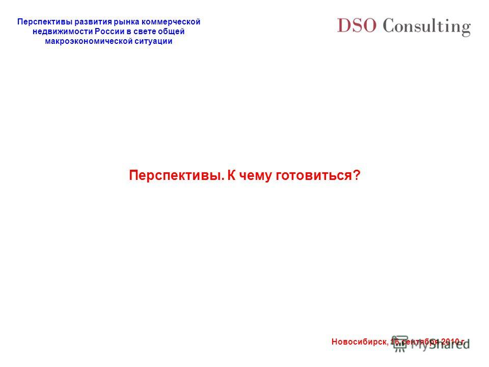 Перспективы развития рынка коммерческой недвижимости России в свете общей макроэкономической ситуации Новосибирск, 16 сентября 2010 г. Перспективы. К чему готовиться?