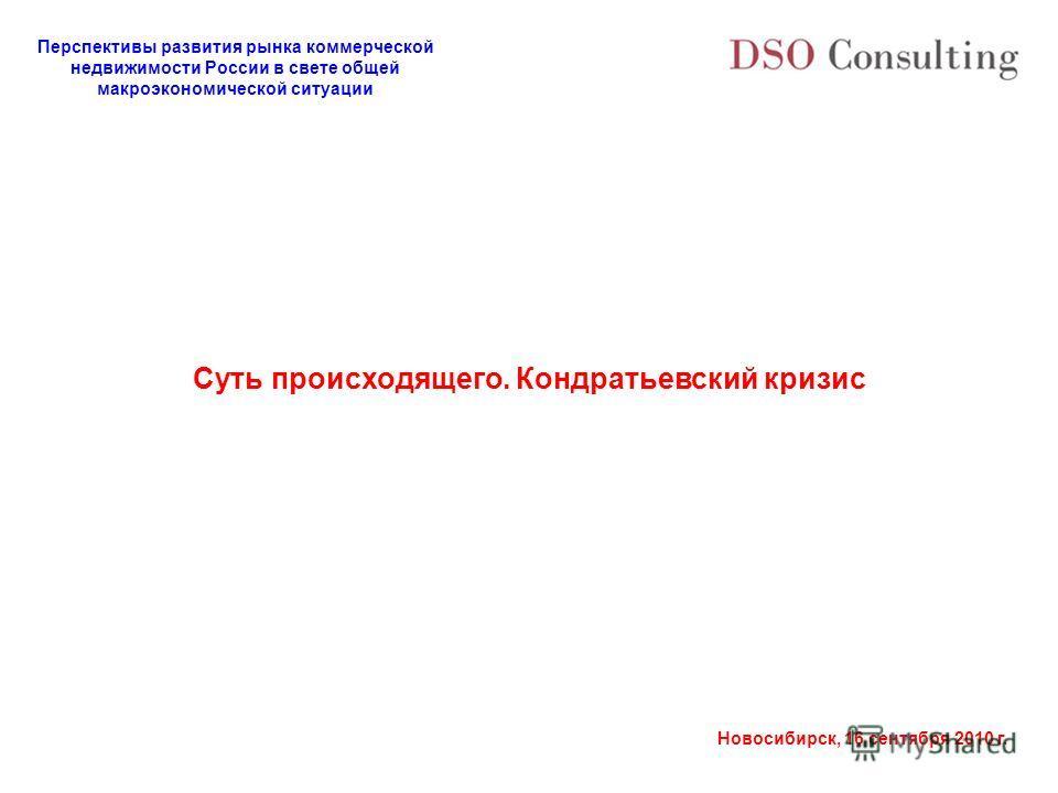 Перспективы развития рынка коммерческой недвижимости России в свете общей макроэкономической ситуации Новосибирск, 16 сентября 2010 г. Суть происходящего. Кондратьевский кризис