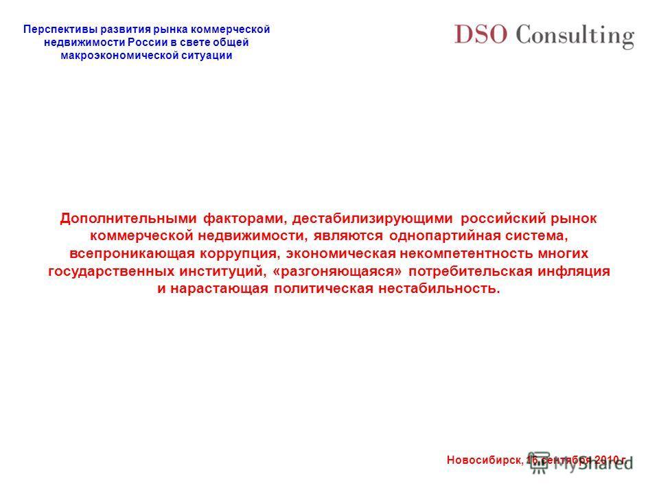 Перспективы развития рынка коммерческой недвижимости России в свете общей макроэкономической ситуации Новосибирск, 16 сентября 2010 г. Дополнительными факторами, дестабилизирующими российский рынок коммерческой недвижимости, являются однопартийная си