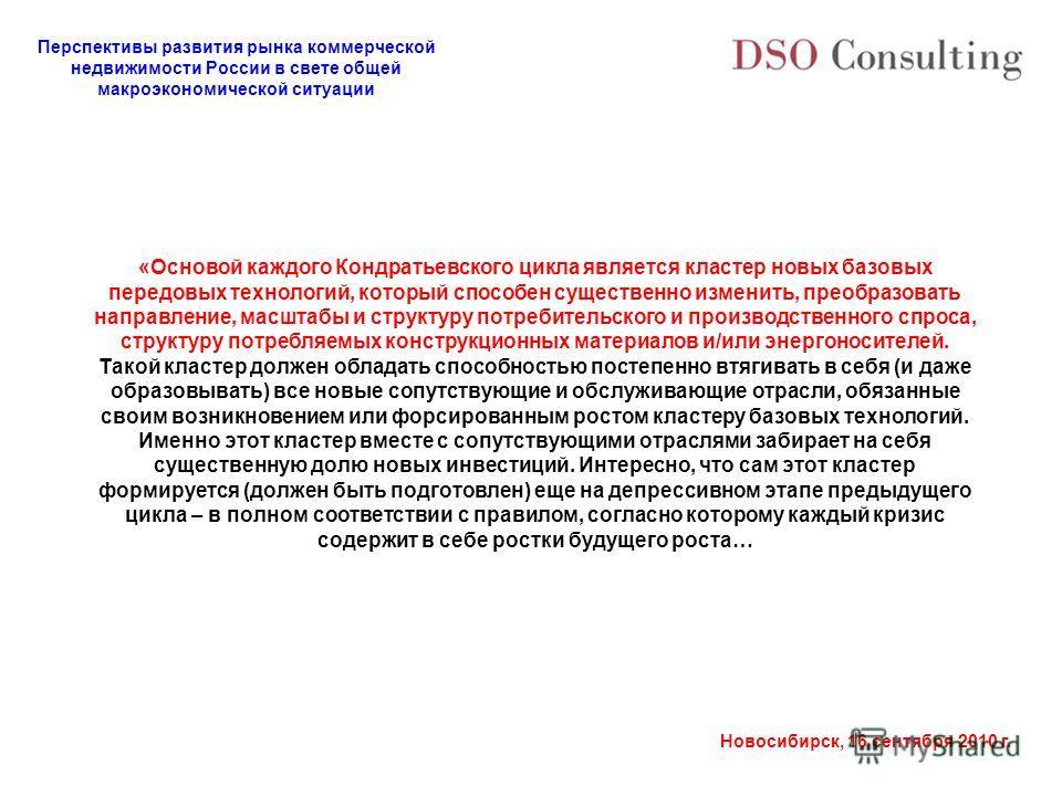Перспективы развития рынка коммерческой недвижимости России в свете общей макроэкономической ситуации Новосибирск, 16 сентября 2010 г. «Основой каждого Кондратьевского цикла является кластер новых базовых передовых технологий, который способен сущест