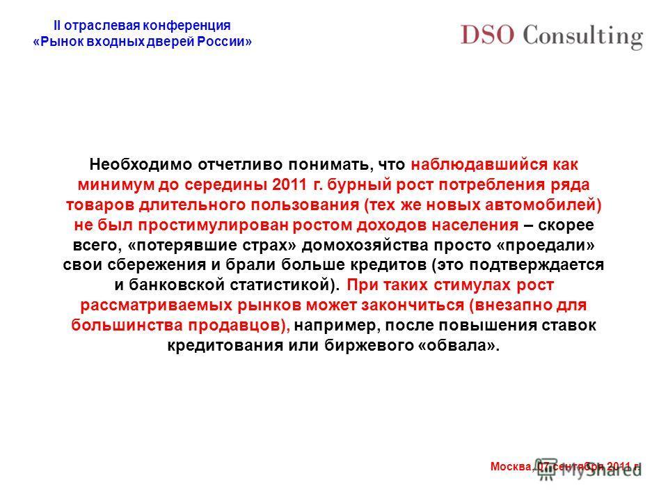 II отраслевая конференция «Рынок входных дверей России» Москва, 07 сентября 2011 г. Необходимо отчетливо понимать, что наблюдавшийся как минимум до середины 2011 г. бурный рост потребления ряда товаров длительного пользования (тех же новых автомобиле