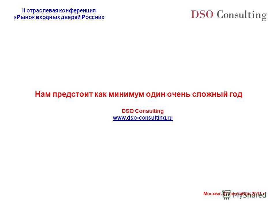 II отраслевая конференция «Рынок входных дверей России» Москва, 07 сентября 2011 г. Нам предстоит как минимум один очень сложный год DSO Consulting www.dso-consulting.ru