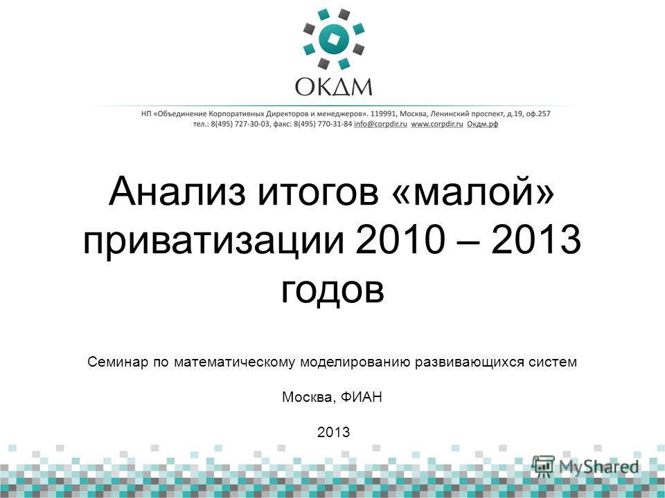 Анализ итогов «малой» приватизации 2010 – 2013 годов Семинар по математическому моделированию развивающихся систем Москва, ФИАН 2013