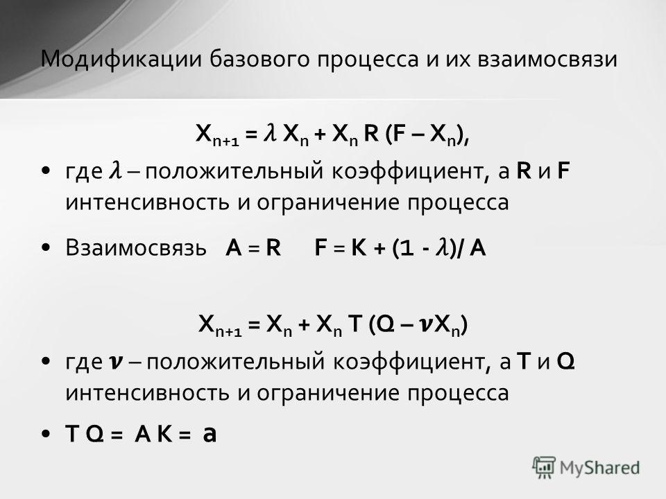 X n+1 = X n + X n R (F – X n ), где – положительный коэффициент, а R и F интенсивность и ограничение процесса Взаимосвязь A = R F = K + ( 1 - )/ A X n+1 = X n + X n T (Q – X n ) где – положительный коэффициент, а T и Q интенсивность и ограничение про