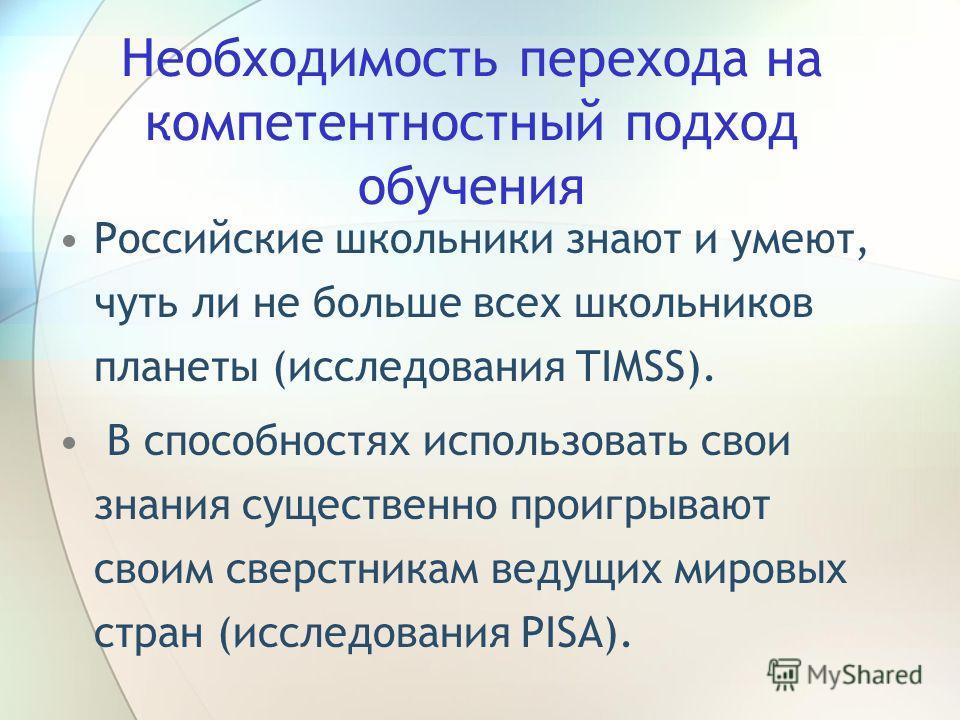 Необходимость перехода на компетентностный подход обучения Российские школьники знают и умеют, чуть ли не больше всех школьников планеты (исследования TIMSS). В способностях использовать свои знания существенно проигрывают своим сверстникам ведущих м