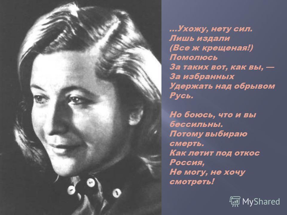 …Ухожу, нету сил. Лишь издали (Все ж крещеная!) Помолюсь За таких вот, как вы, За избранных Удержать над обрывом Русь. Но боюсь, что и вы бессильны. Потому выбираю смерть. Как летит под откос Россия, Не могу, не хочу смотреть!