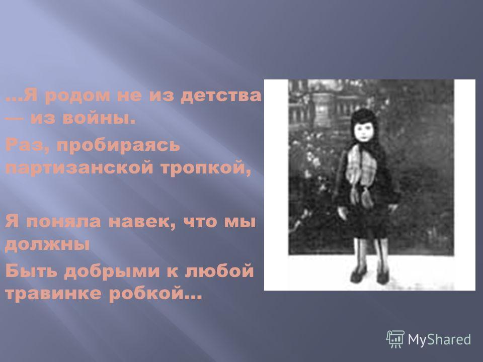 …Я родом не из детства из войны. Раз, пробираясь партизанской тропкой, Я поняла навек, что мы должны Быть добрыми к любой травинке робкой…