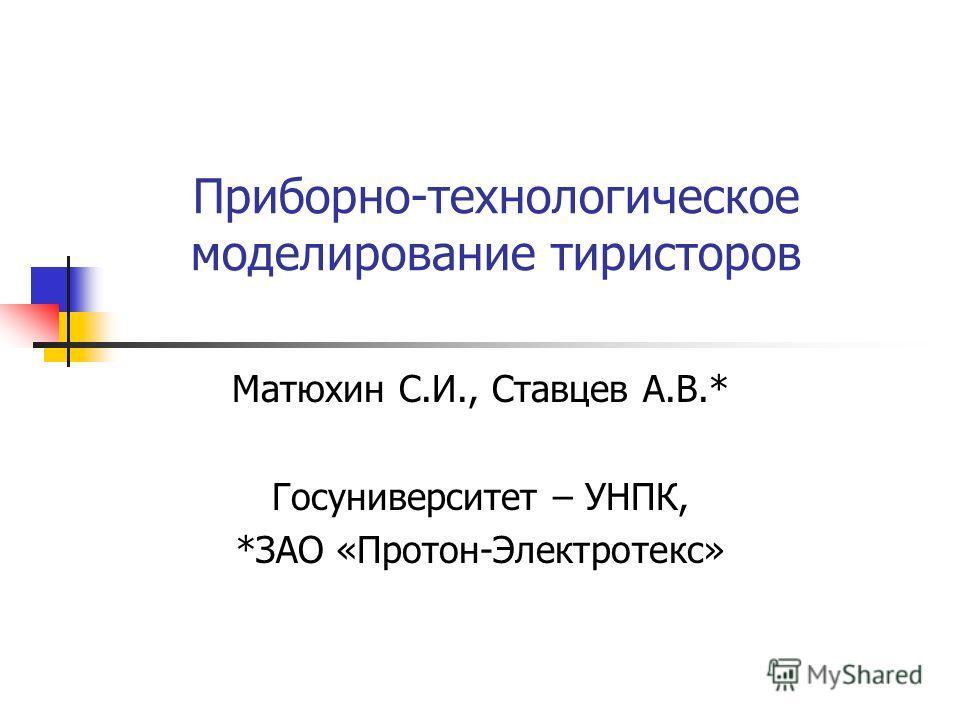 Приборно-технологическое моделирование тиристоров Матюхин С.И., Ставцев А.В.* Госуниверситет – УНПК, *ЗАО «Протон-Электротекс»