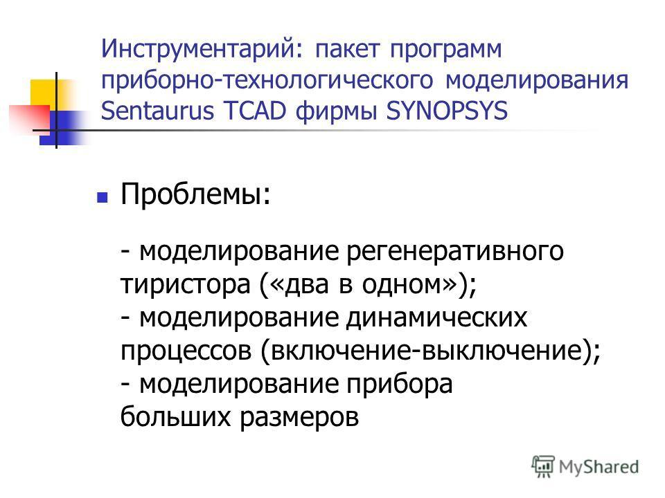 Инструментарий: пакет программ приборно-технологического моделирования Sentaurus TCAD фирмы SYNOPSYS Проблемы: - моделирование регенеративного тиристора («два в одном»); - моделирование динамических процессов (включение-выключение); - моделирование п