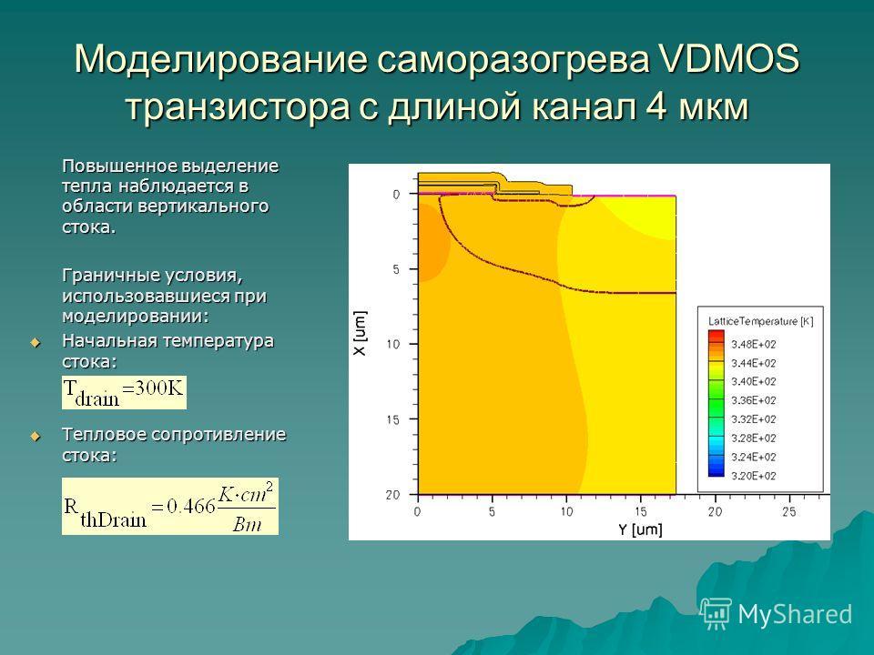 Моделирование саморазогрева VDMOS транзистора с длиной канал 4 мкм Повышенное выделение тепла наблюдается в области вертикального стока. Граничные условия, использовавшиеся при моделировании: Начальная температура стока: Начальная температура стока: