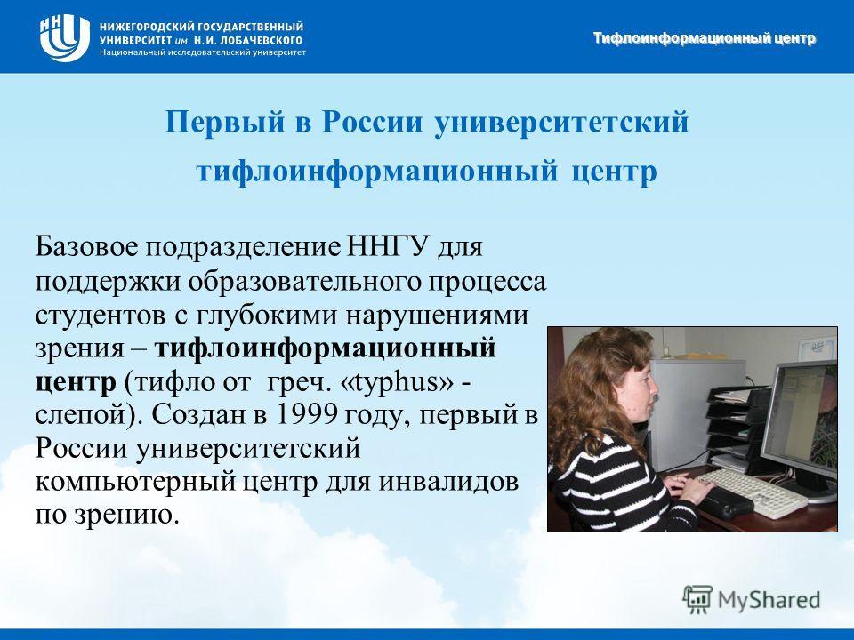 Первый в России университетский тифлоинформационный центр Базовое подразделение ННГУ для поддержки образовательного процесса студентов с глубокими нарушениями зрения – тифлоинформационный центр (тифло от греч. «typhus» - слепой). Создан в 1999 году,
