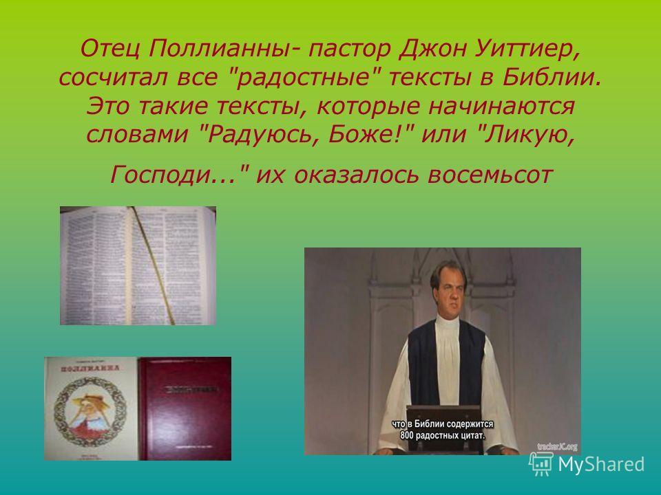 Отец Поллианны- пастор Джон Уиттиер, сосчитал все радостные тексты в Библии. Это такие тексты, которые начинаются словами Радуюсь, Боже! или Ликую, Господи... их оказалось восемьсот