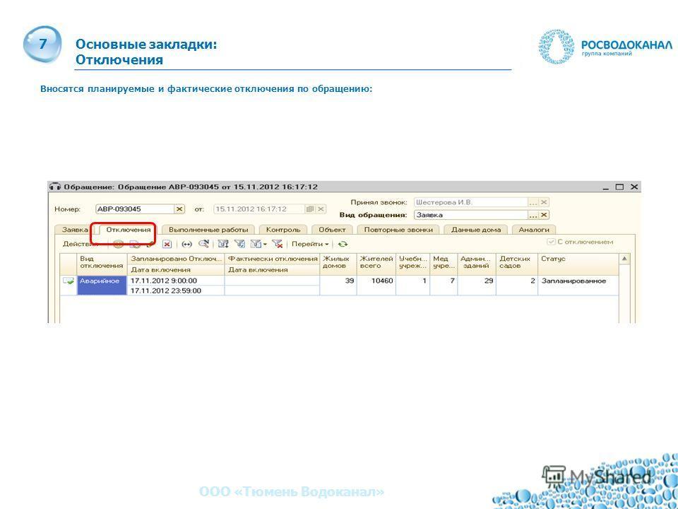 7 Основные закладки: Отключения 7 ООО «Тюмень Водоканал» Вносятся планируемые и фактические отключения по обращению: