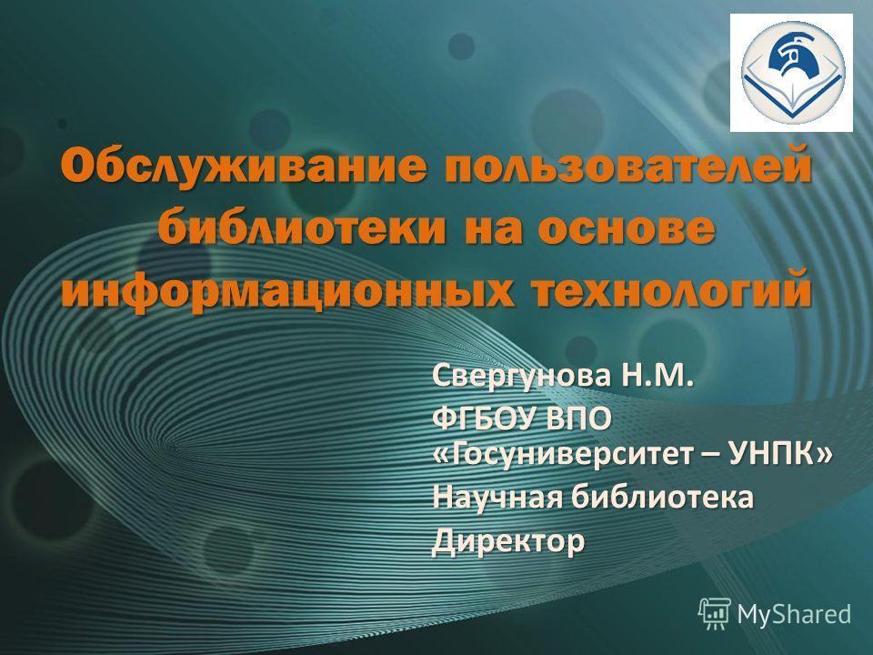 Обслуживание пользователей библиотеки на основе информационных технологий Свергунова Н.М. ФГБОУ ВПО «Госуниверситет – УНПК» Научная библиотека Директор