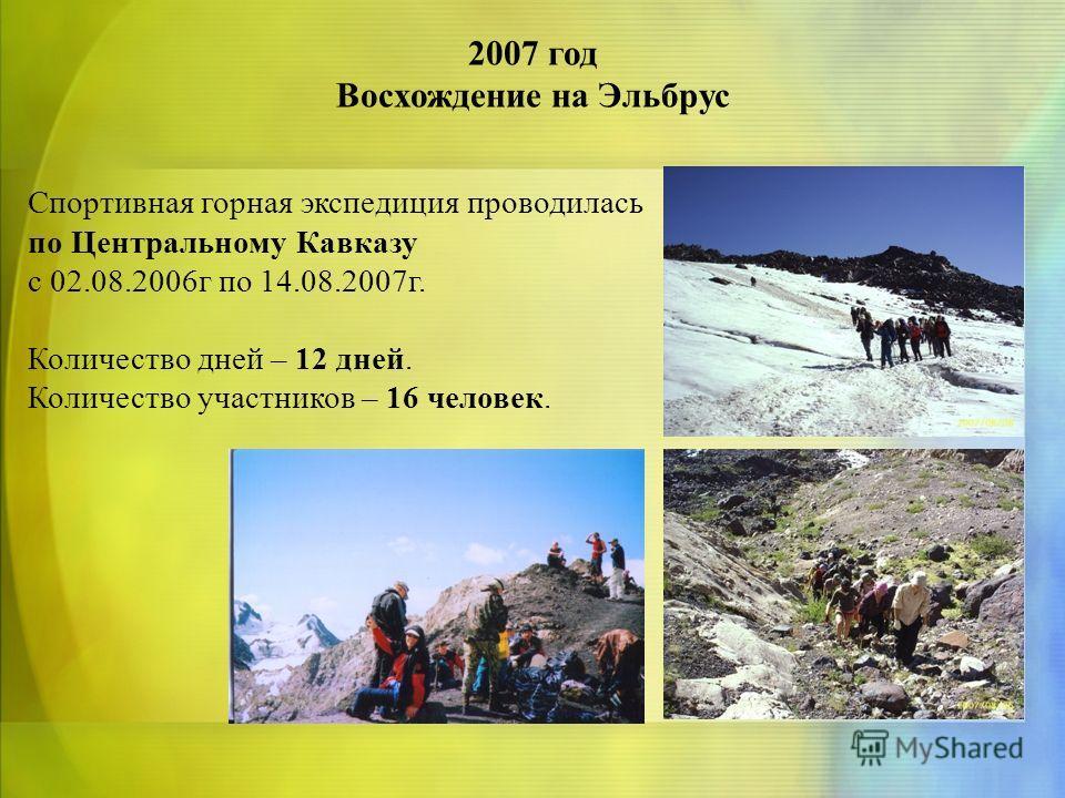 2007 год Восхождение на Эльбрус Спортивная горная экспедиция проводилась по Центральному Кавказу с 02.08.2006г по 14.08.2007г. Количество дней – 12 дней. Количество участников – 16 человек.