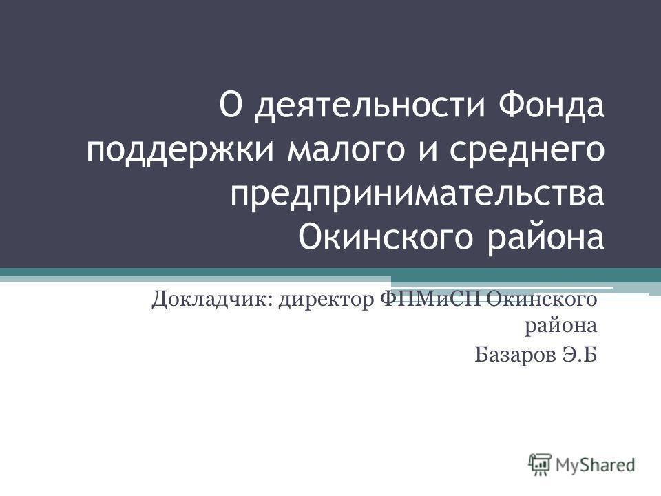 О деятельности Фонда поддержки малого и среднего предпринимательства Окинского района Докладчик: директор ФПМиСП Окинского района Базаров Э.Б