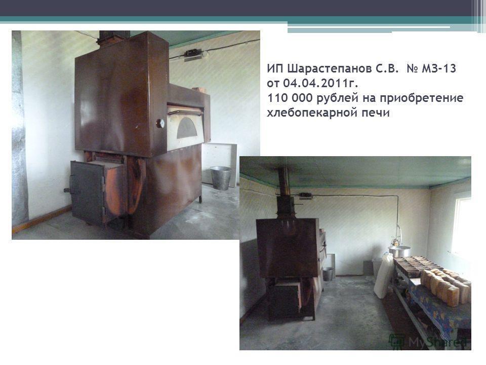ИП Шарастепанов С.В. МЗ-13 от 04.04.2011г. 110 000 рублей на приобретение хлебопекарной печи