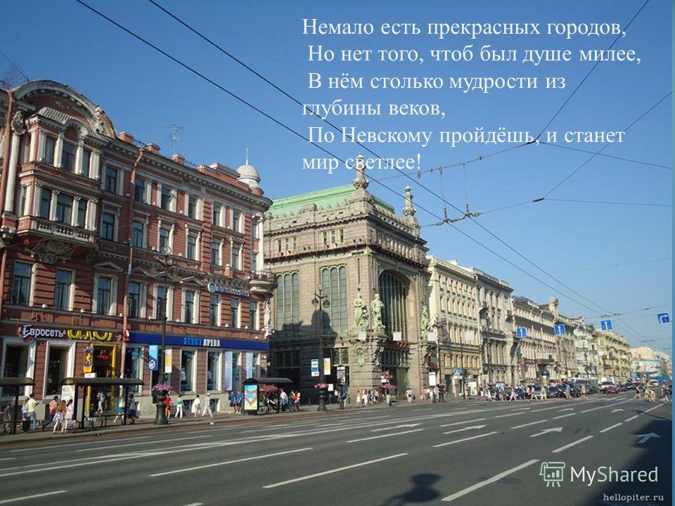 Немало есть прекрасных городов, Но нет того, чтоб был душе милее, В нём столько мудрости из глубины веков, По Невскому пройдёшь, и станет мир светлее !
