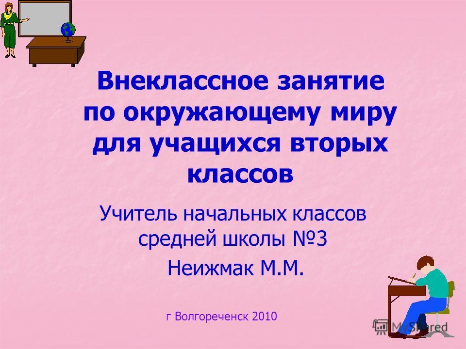 Внеклассное занятие по окружающему миру для учащихся вторых классов Учитель начальных классов средней школы 3 Неижмак М.М. г Волгореченск 2010