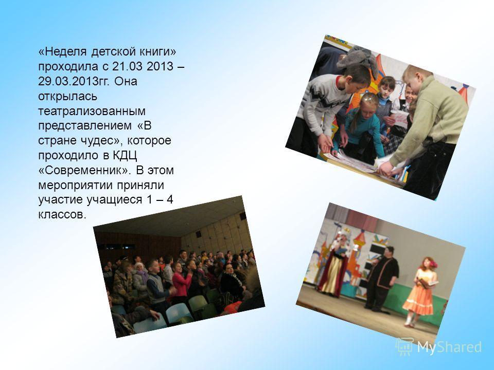 «Неделя детской книги» проходила с 21.03 2013 – 29.03.2013гг. Она открылась театрализованным представлением «В стране чудес», которое проходило в КДЦ «Современник». В этом мероприятии приняли участие учащиеся 1 – 4 классов.
