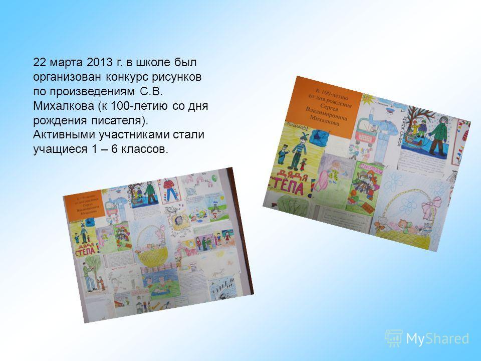 22 марта 2013 г. в школе был организован конкурс рисунков по произведениям С.В. Михалкова (к 100-летию со дня рождения писателя). Активными участниками стали учащиеся 1 – 6 классов.