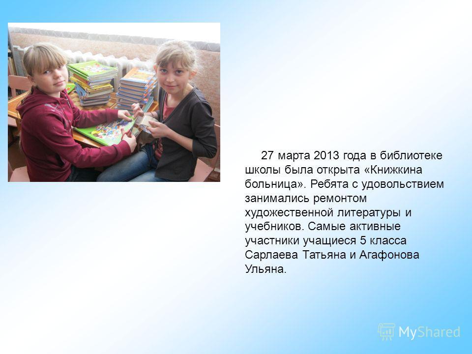 27 марта 2013 года в библиотеке школы была открыта «Книжкина больница». Ребята с удовольствием занимались ремонтом художественной литературы и учебников. Самые активные участники учащиеся 5 класса Сарлаева Татьяна и Агафонова Ульяна.