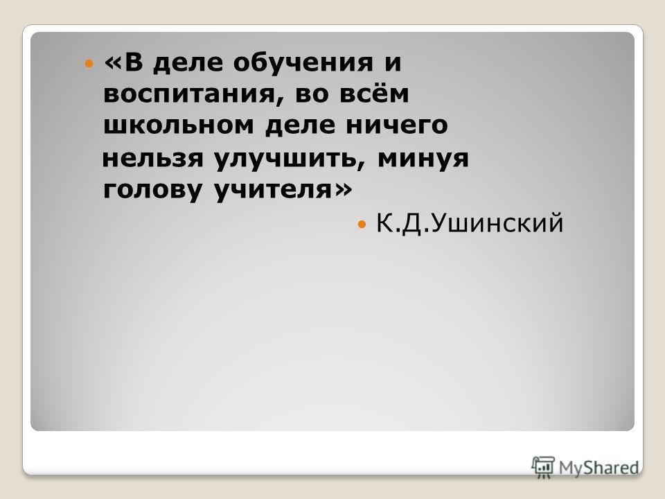 «В деле обучения и воспитания, во всём школьном деле ничего нельзя улучшить, минуя голову учителя» К.Д.Ушинский