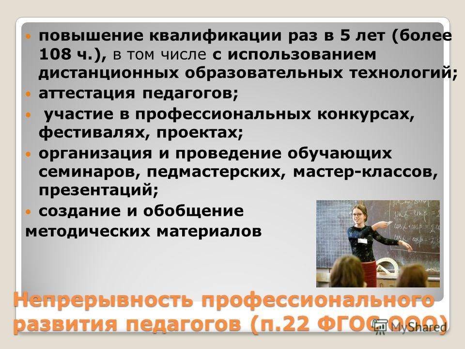 Непрерывность профессионального развития педагогов (п.22 ФГОС ООО) повышение квалификации раз в 5 лет (более 108 ч.), в том числе с использованием дистанционных образовательных технологий; аттестация педагогов; участие в профессиональных конкурсах, ф