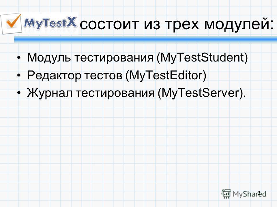8 состоит из трех модулей : Модуль тестирования (MyTestStudent) Редактор тестов (MyTestEditor) Журнал тестирования (MyTestServer).