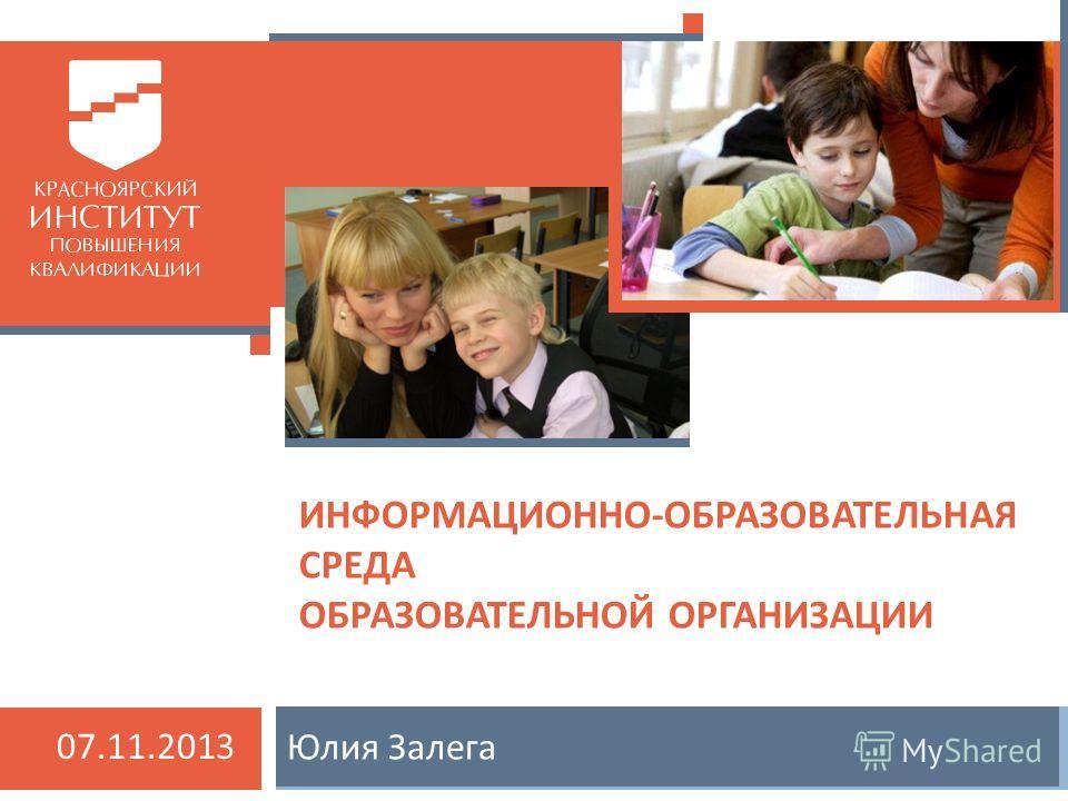 Юлия Залега ИНФОРМАЦИОННО-ОБРАЗОВАТЕЛЬНАЯ СРЕДА ОБРАЗОВАТЕЛЬНОЙ ОРГАНИЗАЦИИ 07.11.2013