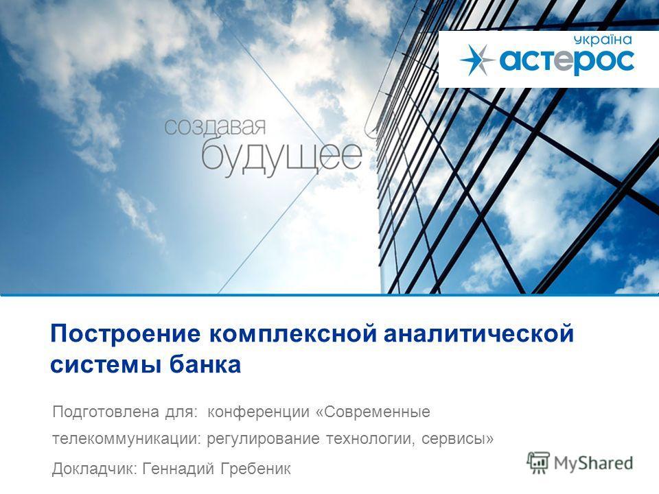 Построение комплексной аналитической системы банка Подготовлена для: конференции «Современные телекоммуникации: регулирование технологии, сервисы» Докладчик: Геннадий Гребеник
