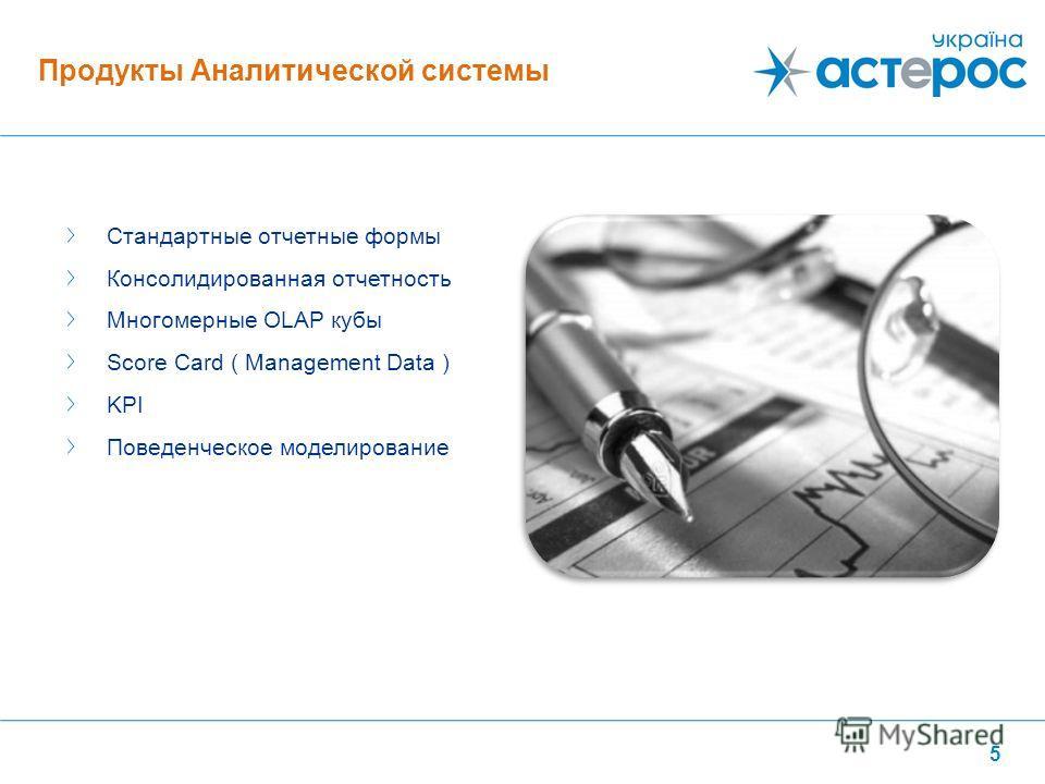 5 Стандартные отчетные формы Консолидированная отчетность Многомерные OLAP кубы Score Card ( Management Data ) KPI Поведенческое моделирование Продукты Аналитической системы