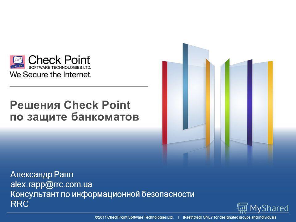 ©2011 Check Point Software Technologies Ltd. | [Restricted] ONLY for designated groups and individuals Решения Check Point по защите банкоматов Александр Рапп alex.rapp@rrc.com.ua Консультант по информационной безопасности RRC