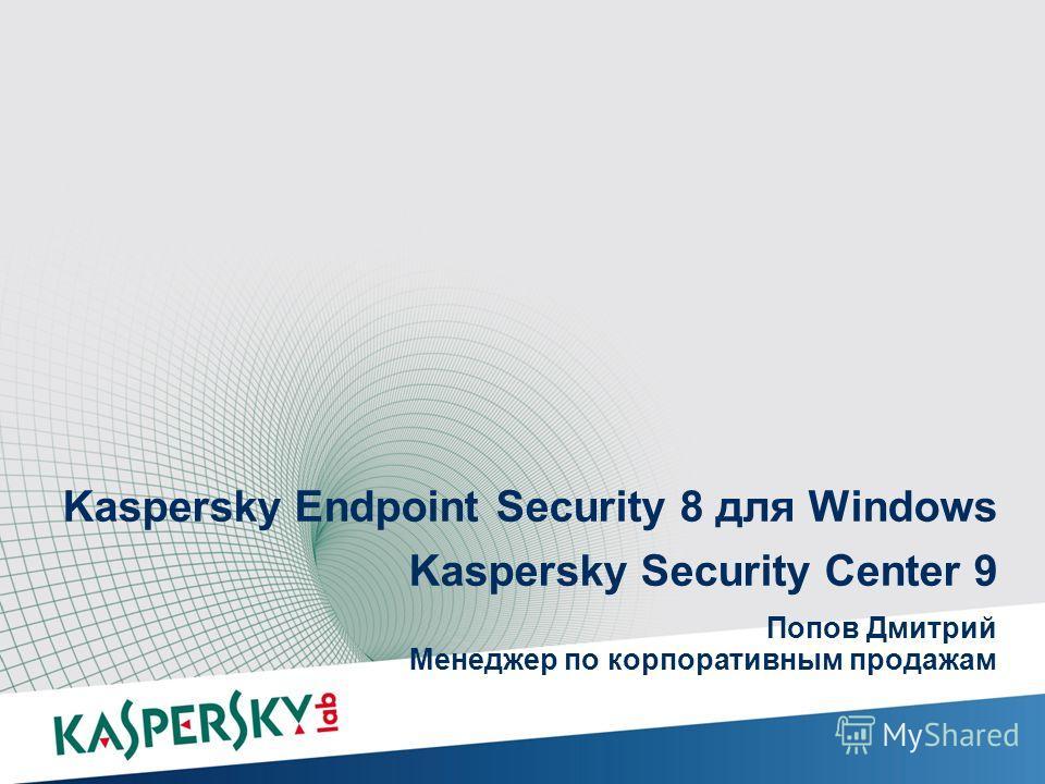 Kaspersky Endpoint Security 8 для Windows Kaspersky Security Center 9 Попов Дмитрий Менеджер по корпоративным продажам Защита опережение на Kaspersky Endpoint Security 8 для Windows Kaspersky Endpoint Security 8 для Windows Kaspersky Security Center