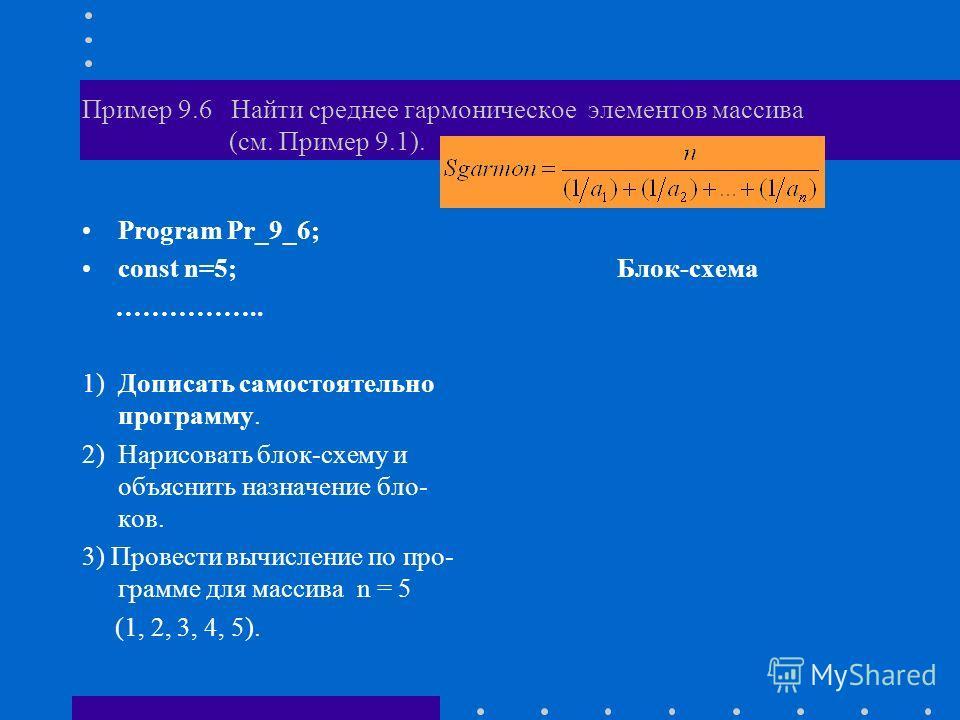 Пример 9.6 Найти среднее гармоническое элементов массива (см. Пример 9.1). Program Pr_9_6; const n=5; …………….. 1) Дописать самостоятельно программу. 2) Нарисовать блок-схему и объяснить назначение бло- ков. 3) Провести вычисление по про- грамме для ма