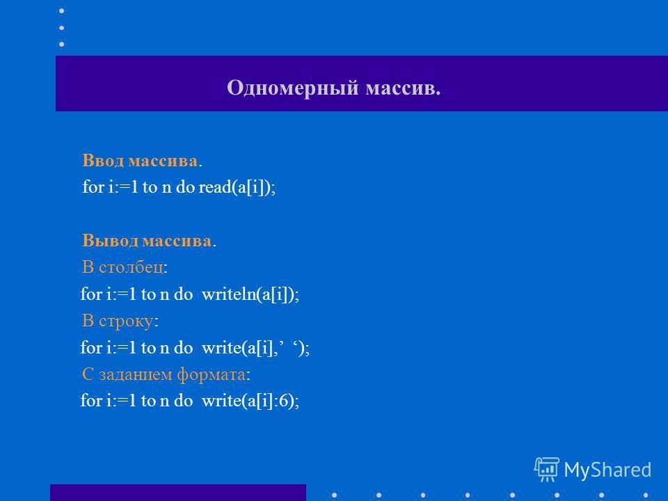 Одномерный массив. Ввод массива. for i:=1 to n do read(a[i]); Вывод массива. В столбец: for i:=1 to n do writeln(a[i]); В строку: for i:=1 to n do write(a[i], ); С заданием формата: for i:=1 to n do write(a[i]:6);