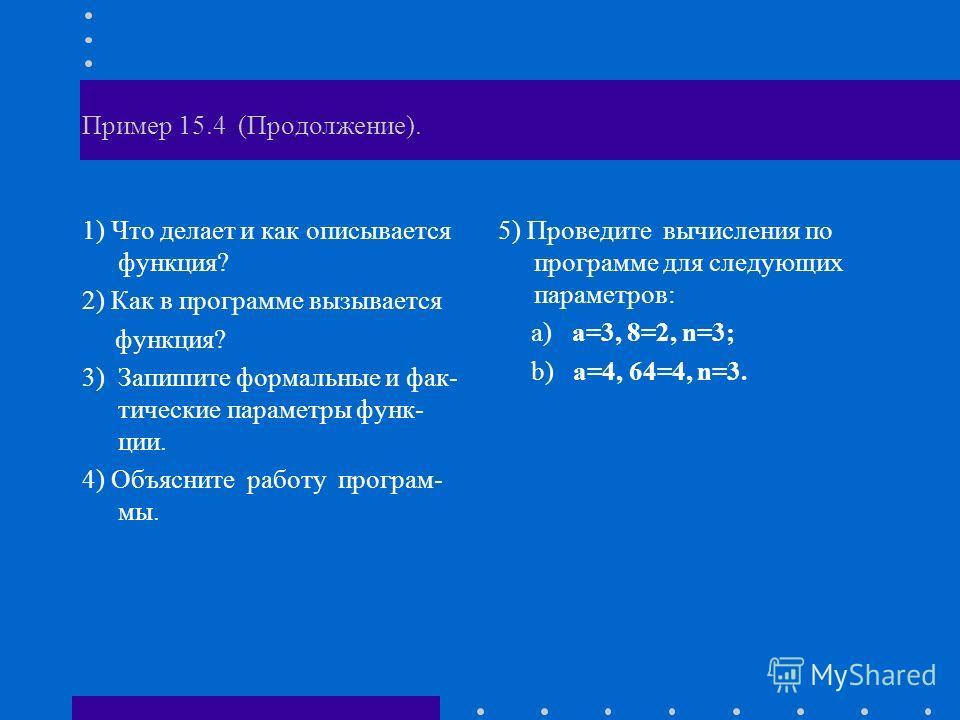 Пример 15.4 (Продолжение). 1) Что делает и как описывается функция? 2) Как в программе вызывается функция? 3) Запишите формальные и фак- тические параметры функ- ции. 4) Объясните работу програм- мы. 5) Проведите вычисления по программе для следующих