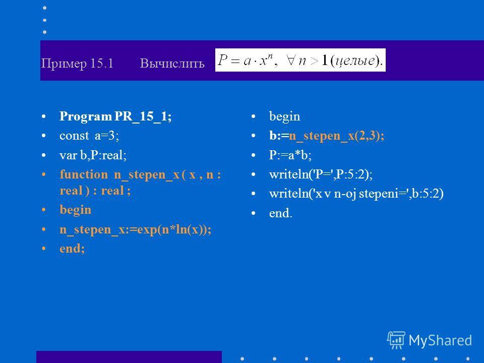 Пример 15.1 Вычислить Program PR_15_1; const a=3; var b,P:real; function n_stepen_x ( x, n : real ) : real ; begin n_stepen_x:=exp(n*ln(x)); end; begin b:=n_stepen_x(2,3); P:=a*b; writeln('P=',P:5:2); writeln('x v n-oj stepeni=',b:5:2) end.