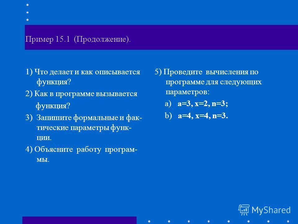 Пример 15.1 (Продолжение). 1) Что делает и как описывается функция? 2) Как в программе вызывается функция? 3) Запишите формальные и фак- тические параметры функ- ции. 4) Объясните работу програм- мы. 5) Проведите вычисления по программе для следующих