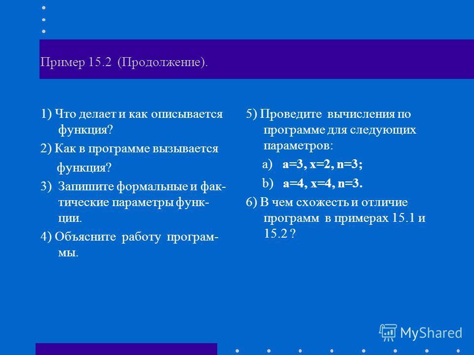 Пример 15.2 (Продолжение). 1) Что делает и как описывается функция? 2) Как в программе вызывается функция? 3) Запишите формальные и фак- тические параметры функ- ции. 4) Объясните работу програм- мы. 5) Проведите вычисления по программе для следующих