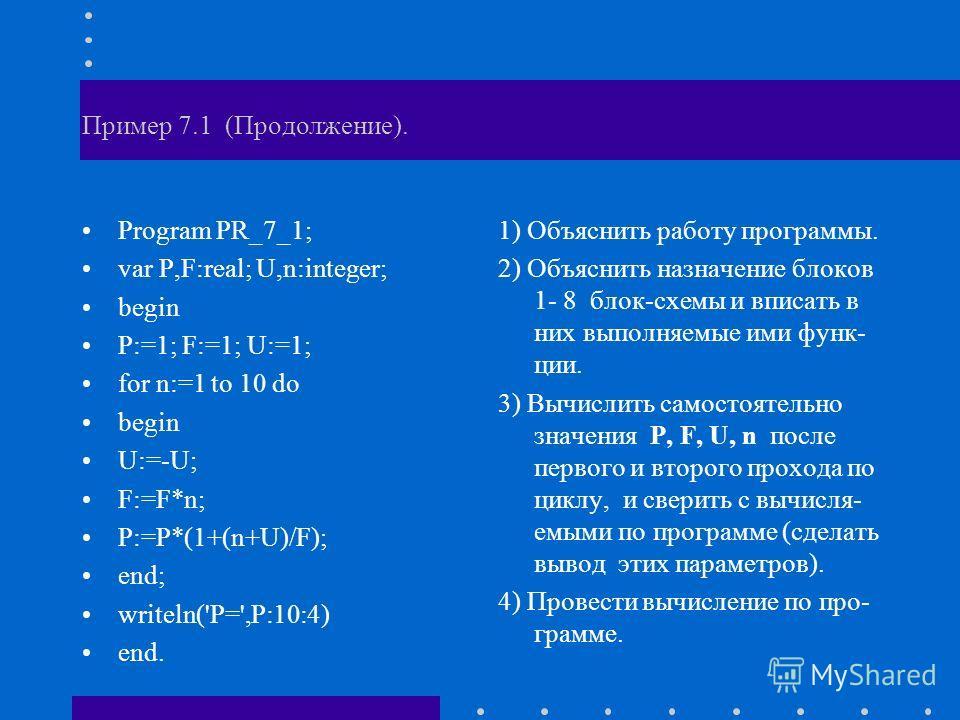 Пример 7.1 (Продолжение). Program PR_7_1; var P,F:real; U,n:integer; begin P:=1; F:=1; U:=1; for n:=1 to 10 do begin U:=-U; F:=F*n; P:=P*(1+(n+U)/F); end; writeln('P=',P:10:4) end. 1) Объяснить работу программы. 2) Объяснить назначение блоков 1- 8 бл