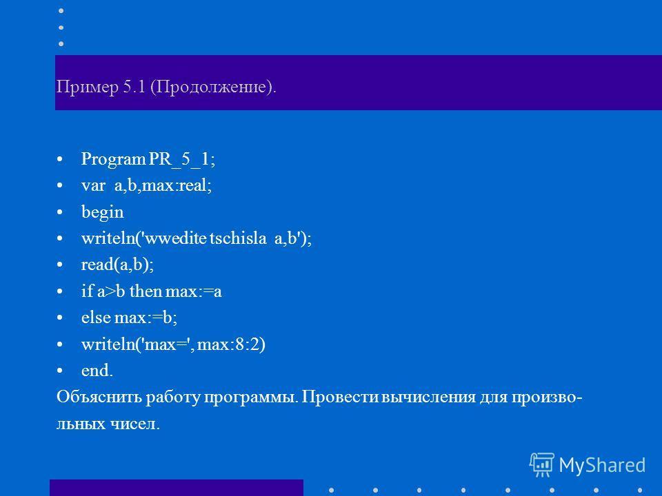 Пример 5.1 (Продолжение). Program PR_5_1; var a,b,max:real; begin writeln('wwedite tschisla a,b'); read(a,b); if a>b then max:=a else max:=b; writeln('max=', max:8:2) end. Объяснить работу программы. Провести вычисления для произво- льных чисел.