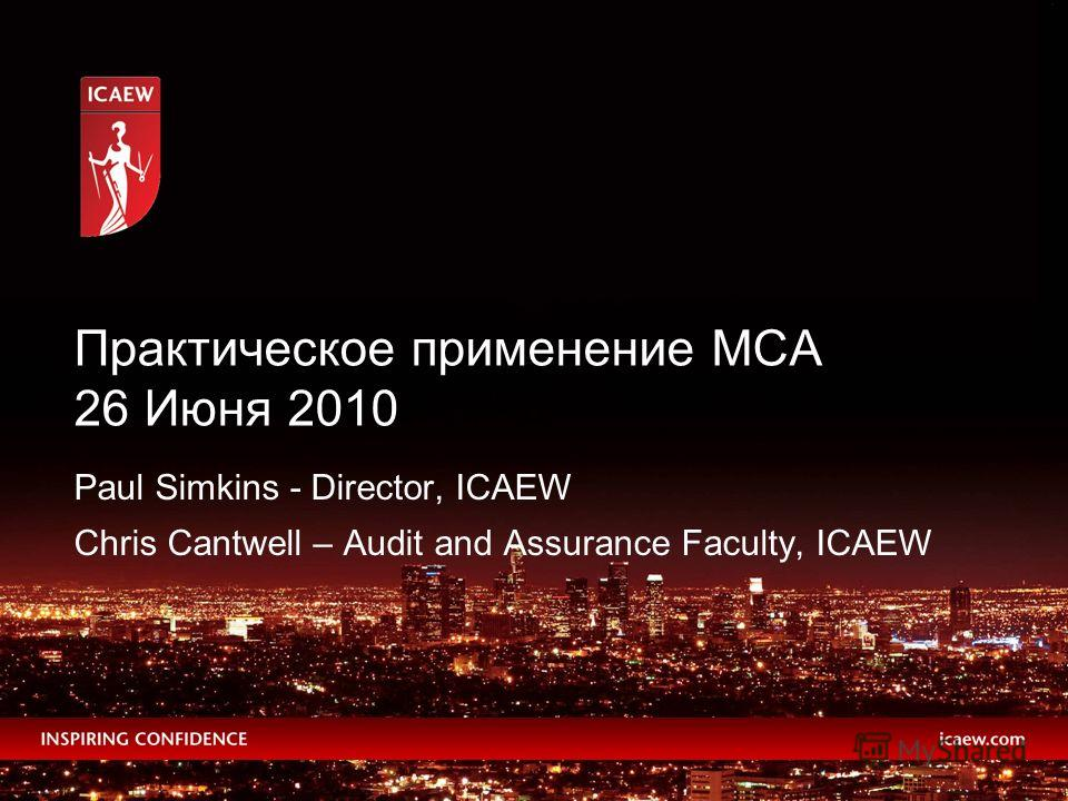 Paul Simkins - Director, ICAEW Chris Cantwell – Audit and Assurance Faculty, ICAEW Практическое применение МСА 26 Июня 2010