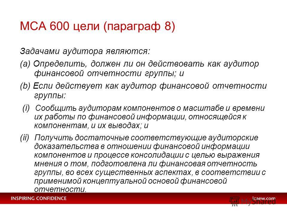 МСA 600 цели (параграф 8) Задачами аудитора являются: (a) Определить, должен ли он действовать как аудитор финансовой отчетности группы; и (b) Если действует как аудитор финансовой отчетности группы: (i) Сообщить аудиторам компонентов о масштабе и вр