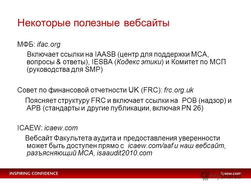 Некоторые полезные вебсайты МФБ: ifac.org Включает ссылки на IAASB (центр для поддержки МСА, вопросы & ответы), IESBA (Кодекс этики) и Комитет по МСП (руководства для SMP) Совет по финансовой отчетности UK (FRC): frc.org.uk Поясняет структуру FRC и в