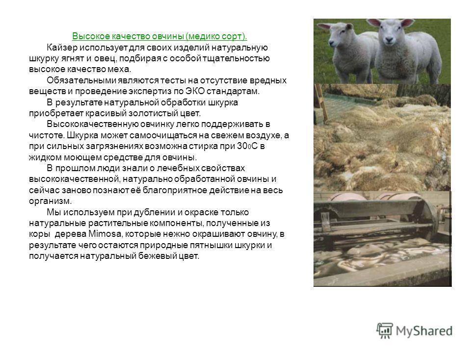 Высокое качество овчины (медико сорт). Кайзер использует для своих изделий натуральную шкурку ягнят и овец, подбирая с особой тщательностью высокое качество меха. Обязательными являются тесты на отсутствие вредных веществ и проведение экспертиз по ЭК